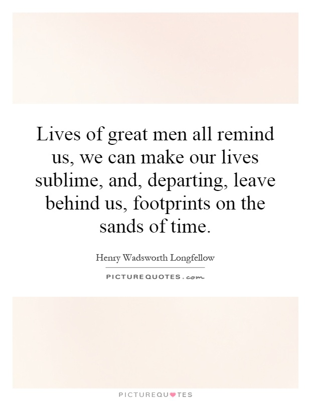 Lives of great men all remind us, we can make our lives sublime, and, departing, leave behind us, footprints on the sands of time Picture Quote #1