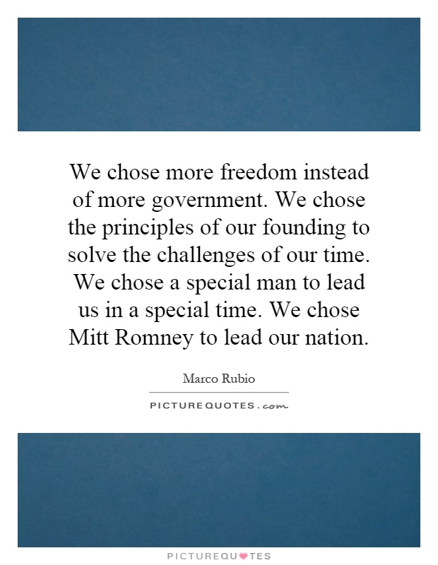 We chose more freedom instead of more government. We chose the principles of our founding to solve the challenges of our time. We chose a special man to lead us in a special time. We chose Mitt Romney to lead our nation Picture Quote #1
