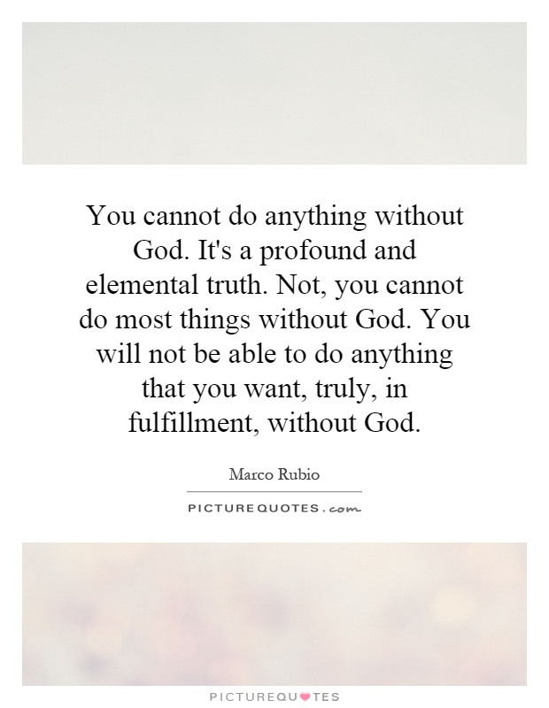 You cannot do anything without God. It's a profound and elemental truth. Not, you cannot do most things without God. You will not be able to do anything that you want, truly, in fulfillment, without God Picture Quote #1