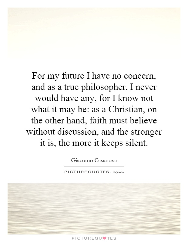 For my future I have no concern, and as a true philosopher, I never would have any, for I know not what it may be: as a Christian, on the other hand, faith must believe without discussion, and the stronger it is, the more it keeps silent Picture Quote #1