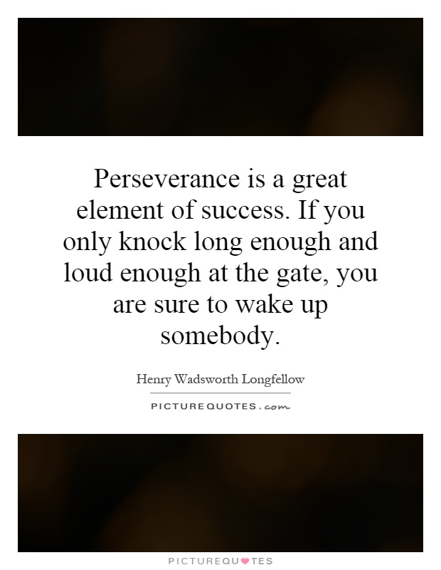 Perseverance is a great element of success. If you only knock long enough and loud enough at the gate, you are sure to wake up somebody Picture Quote #1