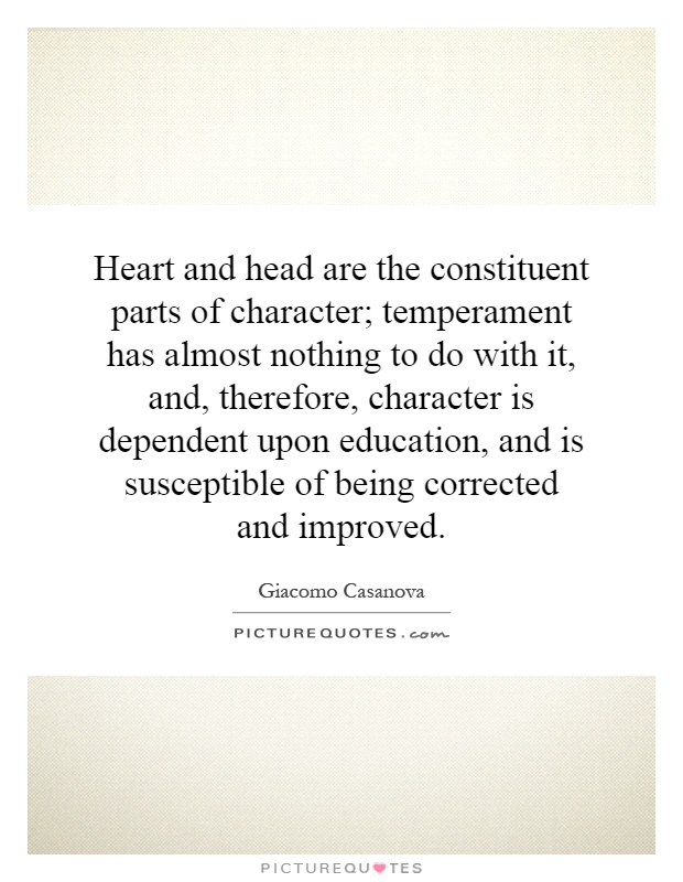 Heart and head are the constituent parts of character; temperament has almost nothing to do with it, and, therefore, character is dependent upon education, and is susceptible of being corrected and improved Picture Quote #1