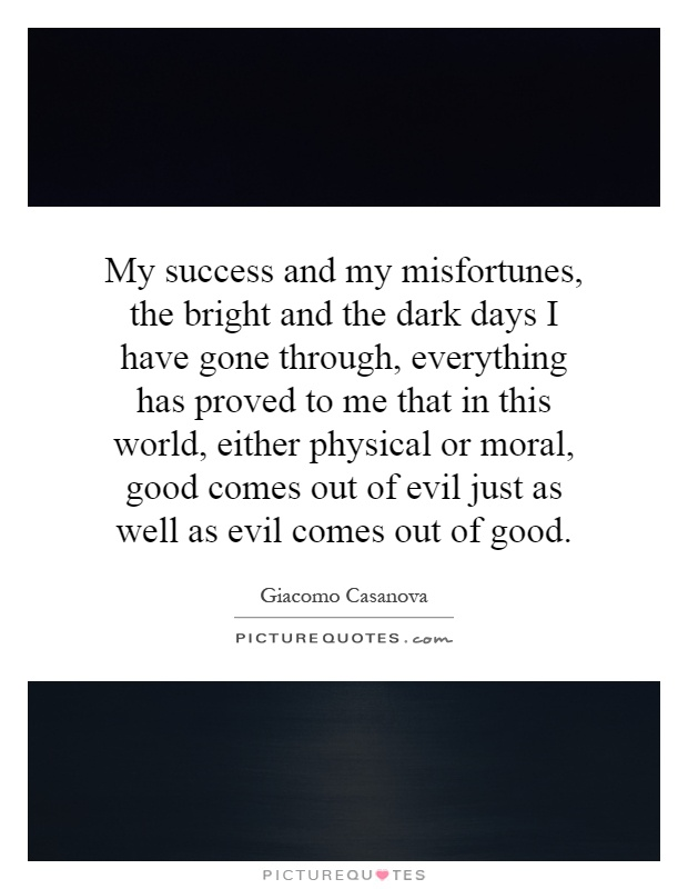 My success and my misfortunes, the bright and the dark days I have gone through, everything has proved to me that in this world, either physical or moral, good comes out of evil just as well as evil comes out of good Picture Quote #1