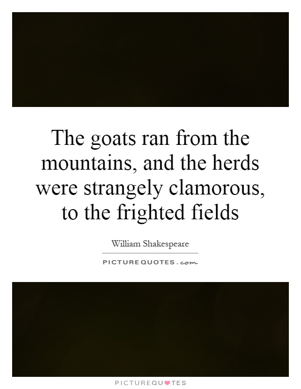 The goats ran from the mountains, and the herds were strangely clamorous, to the frighted fields Picture Quote #1