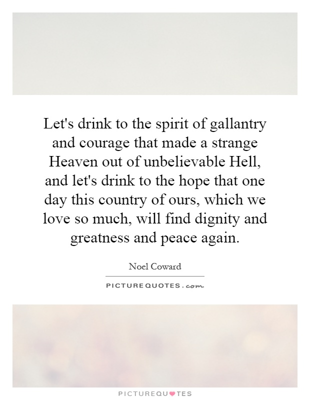 Let's drink to the spirit of gallantry and courage that made a strange Heaven out of unbelievable Hell, and let's drink to the hope that one day this country of ours, which we love so much, will find dignity and greatness and peace again Picture Quote #1