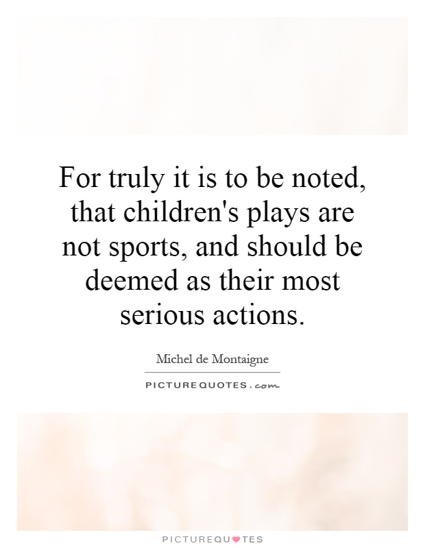 For truly it is to be noted, that children's plays are not sports, and should be deemed as their most serious actions Picture Quote #1