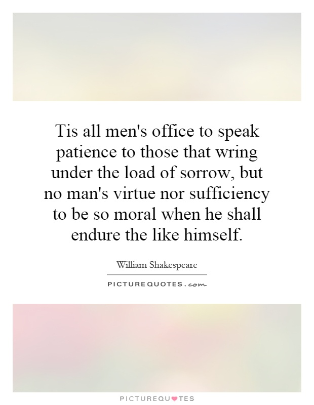 Tis all men's office to speak patience to those that wring under the load of sorrow, but no man's virtue nor sufficiency to be so moral when he shall endure the like himself Picture Quote #1