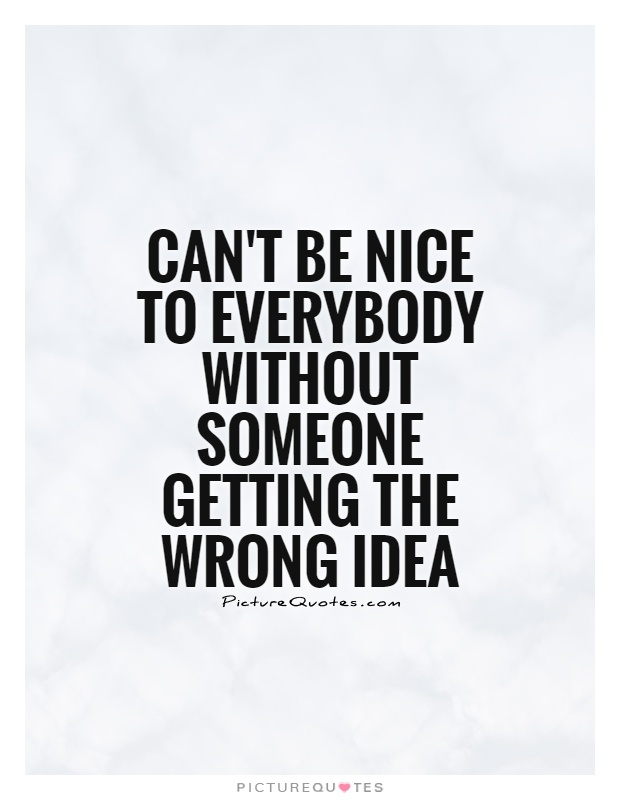 Can't be nice to everybody without someone getting the wrong idea Picture Quote #1