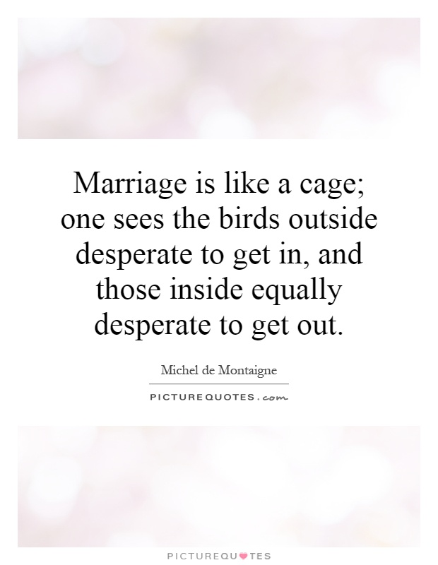 Marriage is like a cage; one sees the birds outside desperate to get in, and those inside equally desperate to get out Picture Quote #1