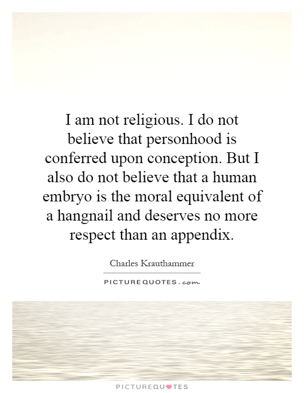 I am not religious. I do not believe that personhood is conferred upon conception. But I also do not believe that a human embryo is the moral equivalent of a hangnail and deserves no more respect than an appendix Picture Quote #1