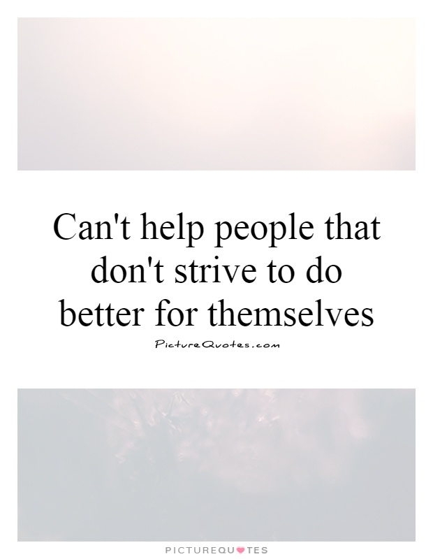 Can't help people that don't strive to do better for themselves Picture Quote #1