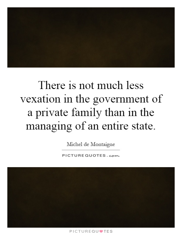 There is not much less vexation in the government of a private family than in the managing of an entire state Picture Quote #1