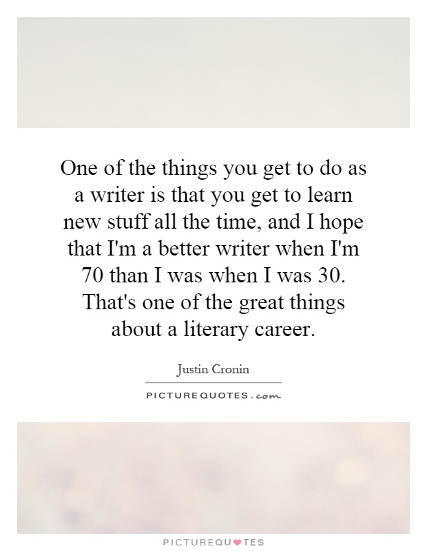 One of the things you get to do as a writer is that you get to learn new stuff all the time, and I hope that I'm a better writer when I'm 70 than I was when I was 30. That's one of the great things about a literary career Picture Quote #1