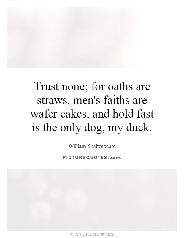 Trust none; for oaths are straws, men's faiths are wafer cakes, and hold fast is the only dog, my duck Picture Quote #1