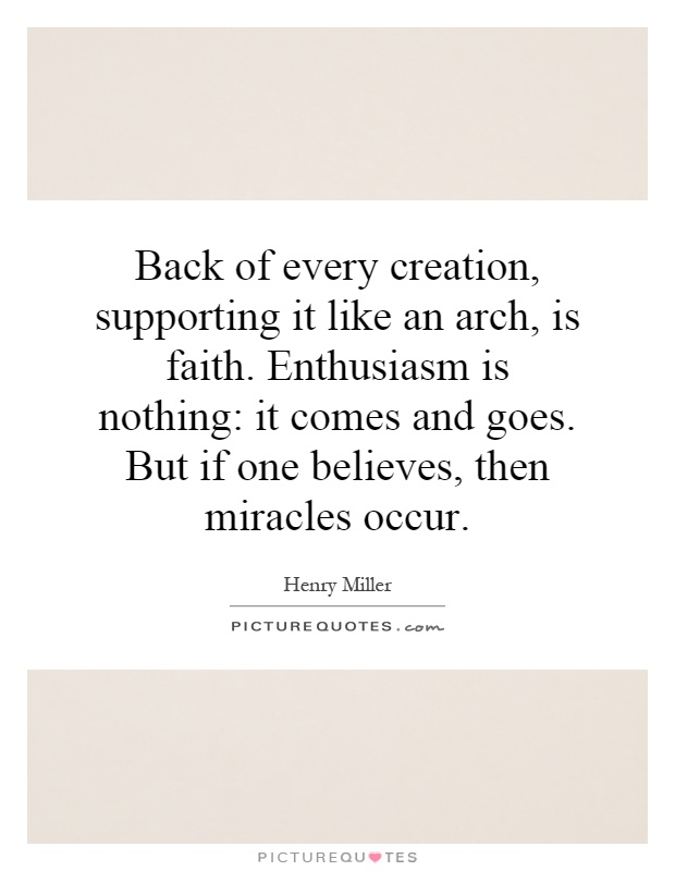 Back of every creation, supporting it like an arch, is faith. Enthusiasm is nothing: it comes and goes. But if one believes, then miracles occur Picture Quote #1