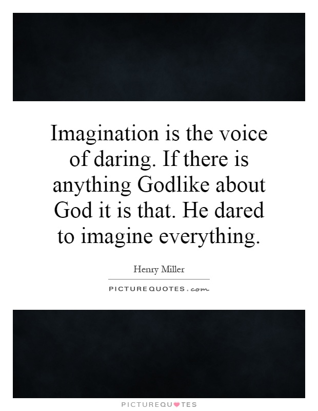 Imagination is the voice of daring. If there is anything Godlike about God it is that. He dared to imagine everything Picture Quote #1