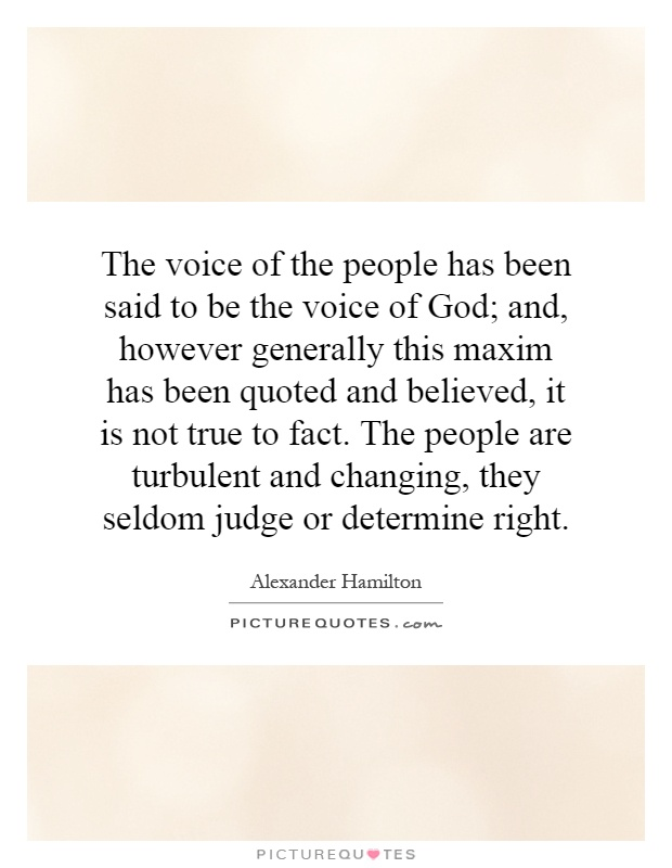 The voice of the people has been said to be the voice of God; and, however generally this maxim has been quoted and believed, it is not true to fact. The people are turbulent and changing, they seldom judge or determine right Picture Quote #1