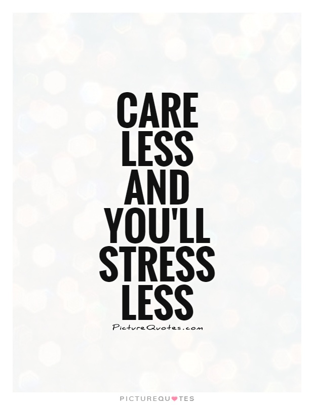 Care less and you'll stress less Picture Quote #1