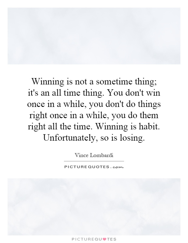 Winning is not a sometime thing; it's an all time thing. You don't win once in a while, you don't do things right once in a while, you do them right all the time. Winning is habit. Unfortunately, so is losing Picture Quote #1