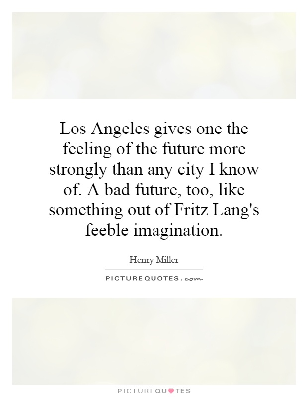 Los Angeles gives one the feeling of the future more strongly than any city I know of. A bad future, too, like something out of Fritz Lang's feeble imagination Picture Quote #1