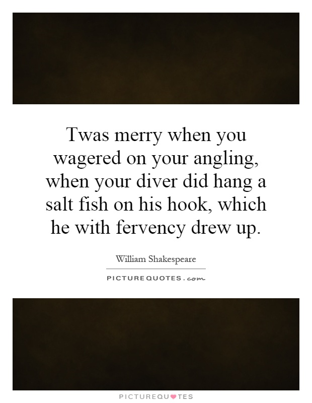 Twas merry when you wagered on your angling, when your diver did hang a salt fish on his hook, which he with fervency drew up Picture Quote #1