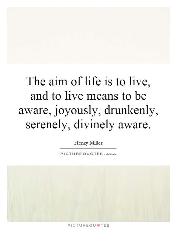 The aim of life is to live, and to live means to be aware, joyously, drunkenly, serenely, divinely aware Picture Quote #1
