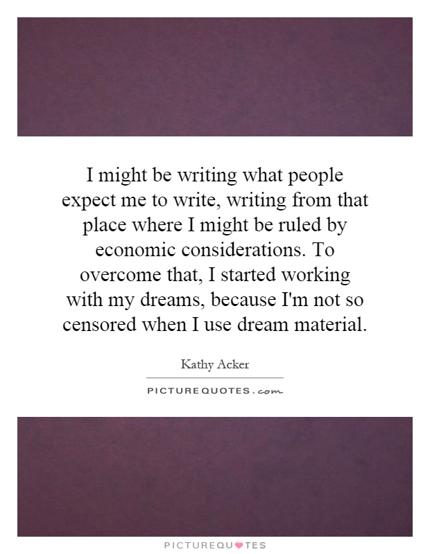 I might be writing what people expect me to write, writing from that place where I might be ruled by economic considerations. To overcome that, I started working with my dreams, because I'm not so censored when I use dream material Picture Quote #1