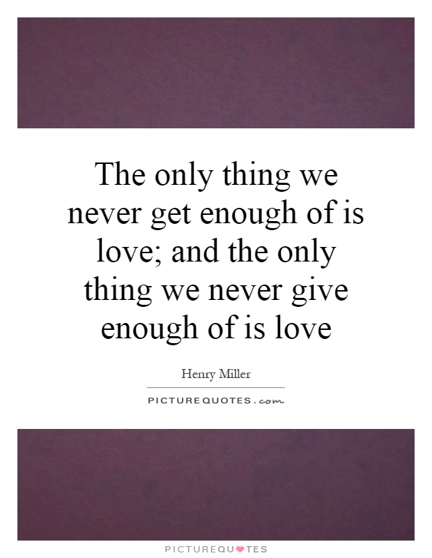 The only thing we never get enough of is love; and the only thing we never give enough of is love Picture Quote #1