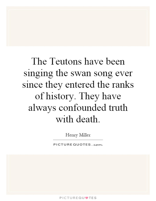 The Teutons have been singing the swan song ever since they entered the ranks of history. They have always confounded truth with death Picture Quote #1