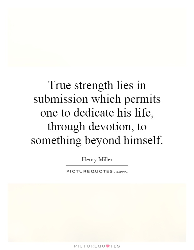 True strength lies in submission which permits one to dedicate his life, through devotion, to something beyond himself Picture Quote #1