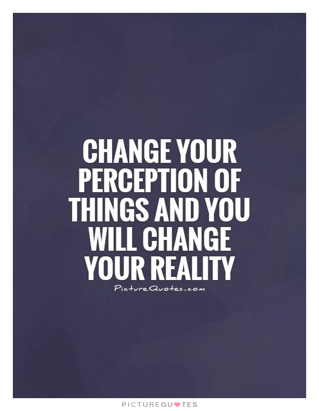 Change your perception of things and you will change your reality Picture Quote #1