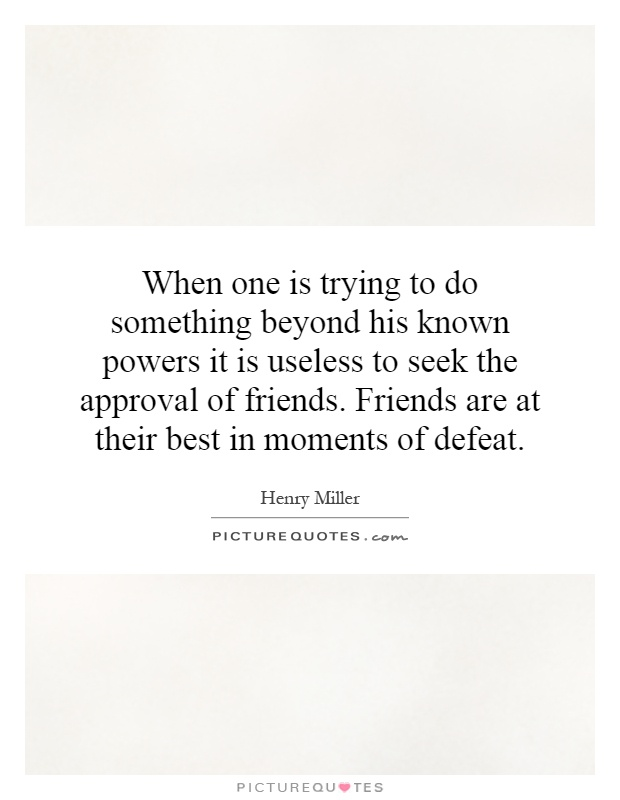 When one is trying to do something beyond his known powers it is useless to seek the approval of friends. Friends are at their best in moments of defeat Picture Quote #1