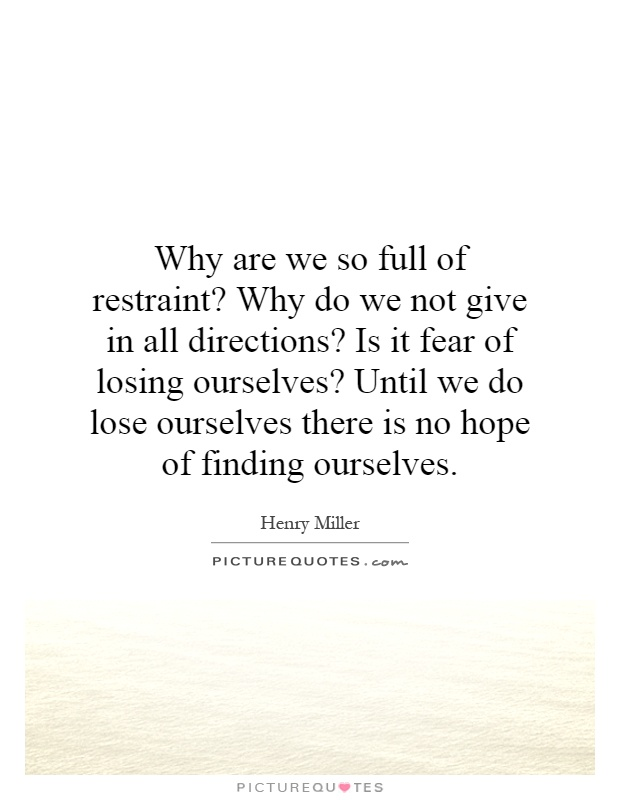 Why are we so full of restraint? Why do we not give in all directions? Is it fear of losing ourselves? Until we do lose ourselves there is no hope of finding ourselves Picture Quote #1