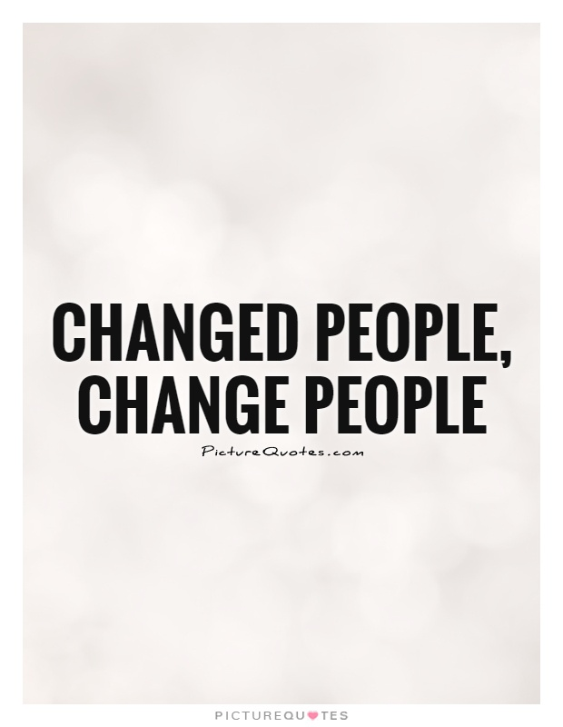 Changed people, change people Picture Quote #1