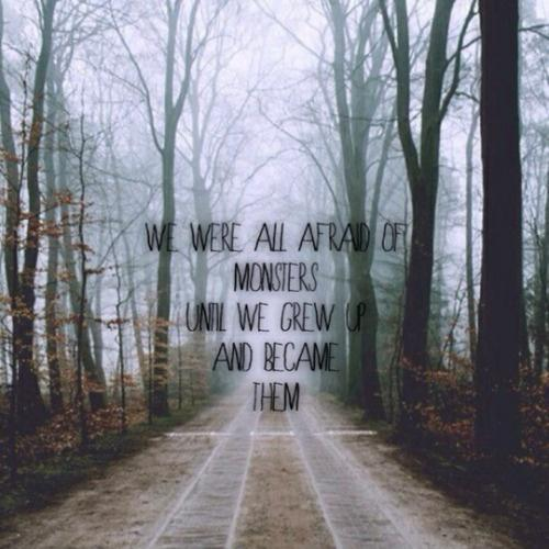 We were all afraid of monsters until we grew up and became them Picture Quote #1