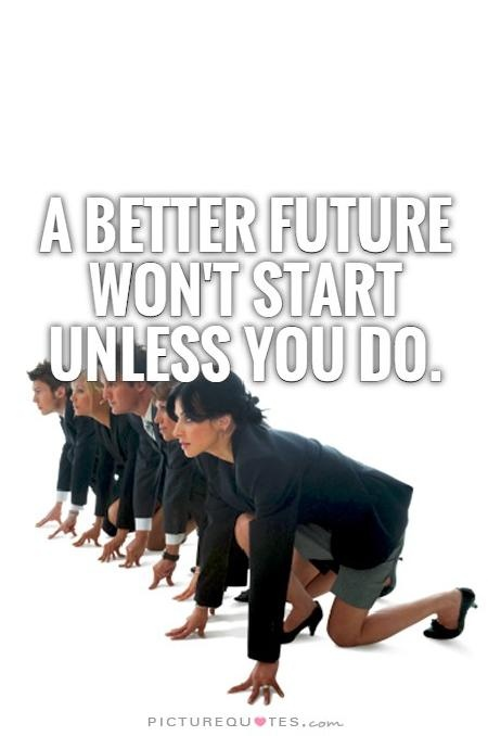 A better future won't start unless you do Picture Quote #1