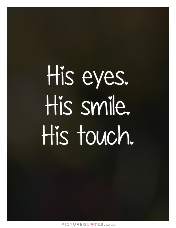 His eyes. His smile. His touch Picture Quote #1