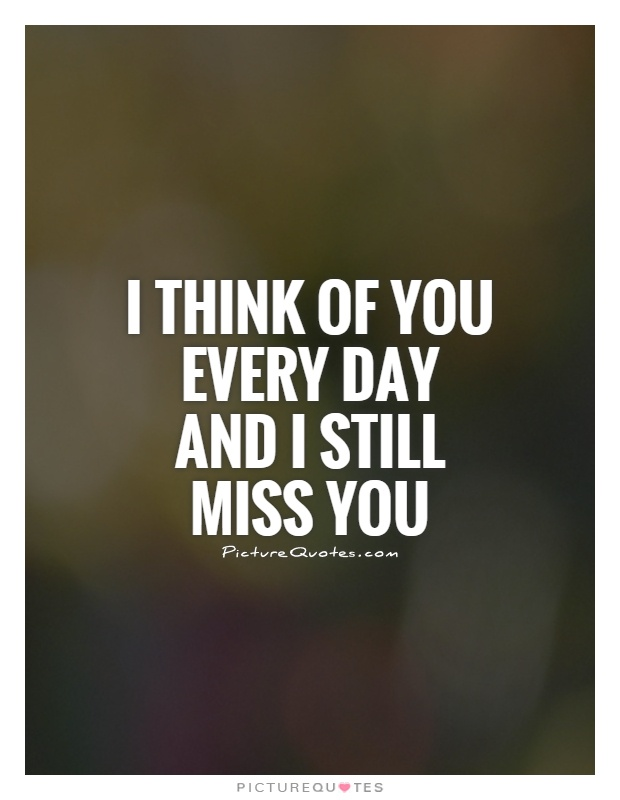 I think of you every day and I still miss you Picture Quote #1