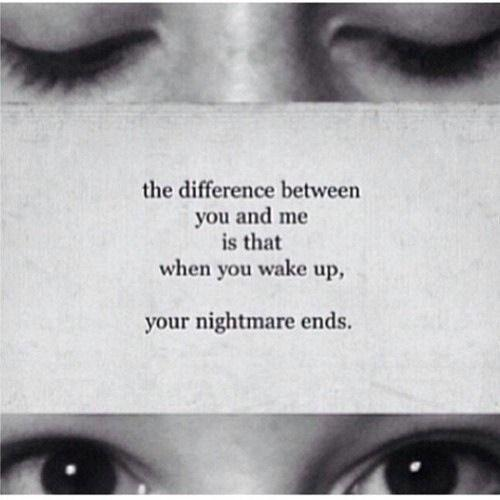 The difference between you and me is that when you wake up your nightmare ends Picture Quote #1