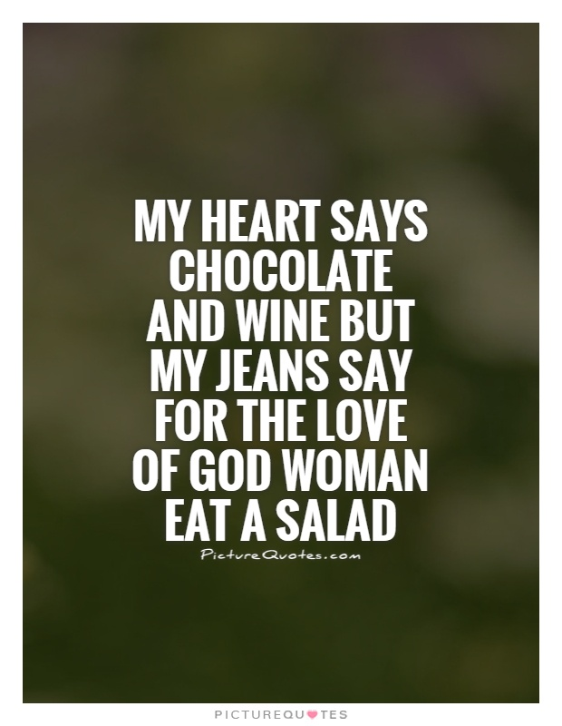 My heart says chocolate and wine but my jeans say for the love of God woman eat a salad Picture Quote #1