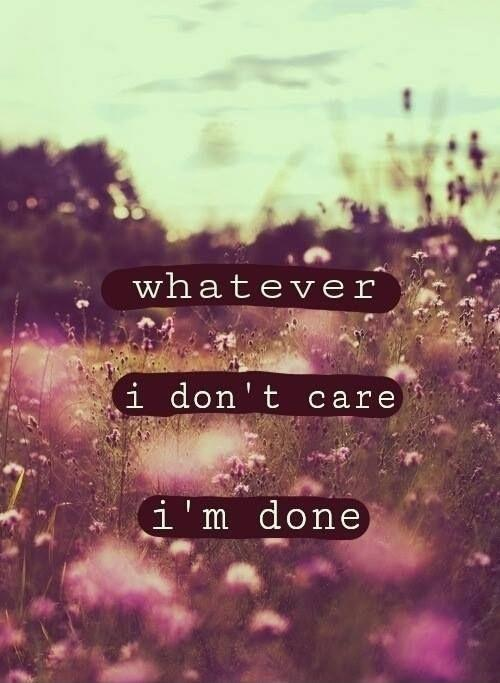 Whatever. I don't care. I'm done Picture Quote #1