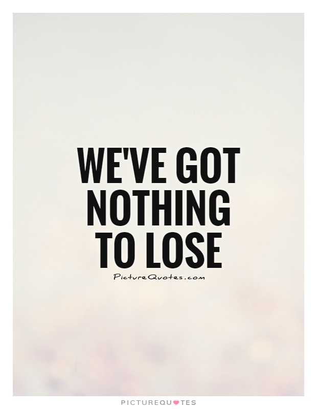 We've got nothing to lose Picture Quote #1