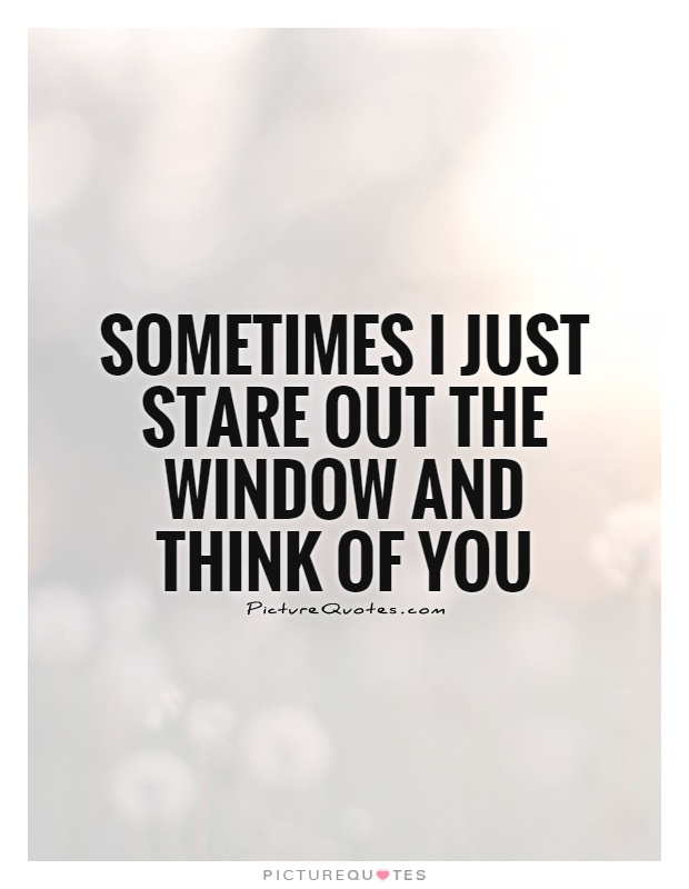 Sometimes I just stare out the window and think of you Picture Quote #1