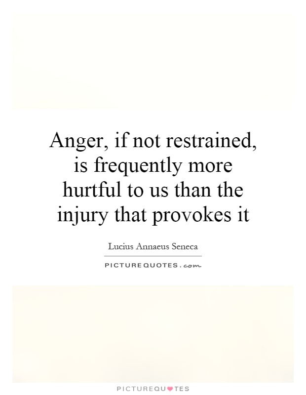 Anger, if not restrained, is frequently more hurtful to us than the injury that provokes it Picture Quote #1