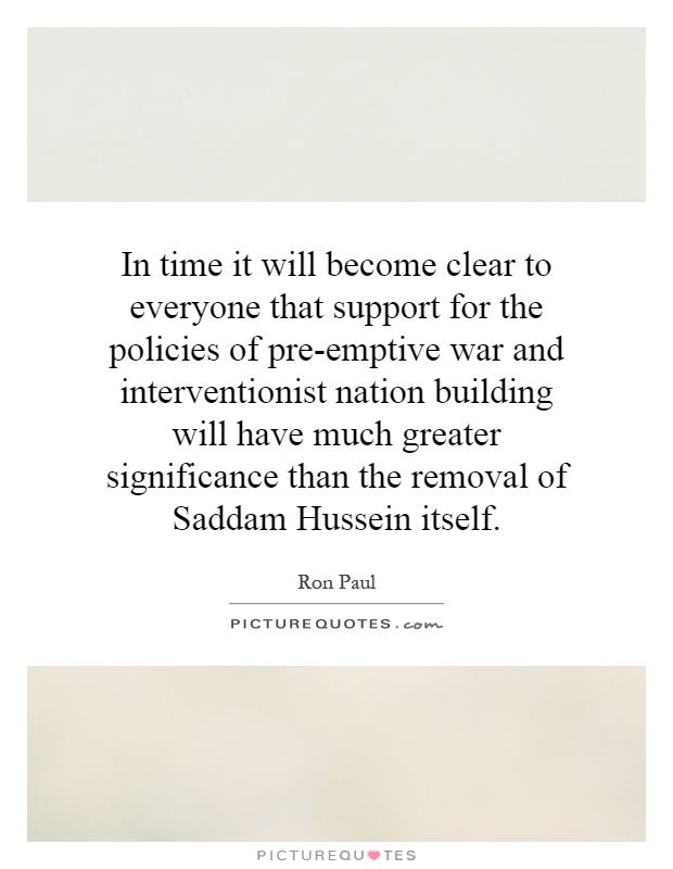 In time it will become clear to everyone that support for the policies of pre-emptive war and interventionist nation building will have much greater significance than the removal of Saddam Hussein itself Picture Quote #1