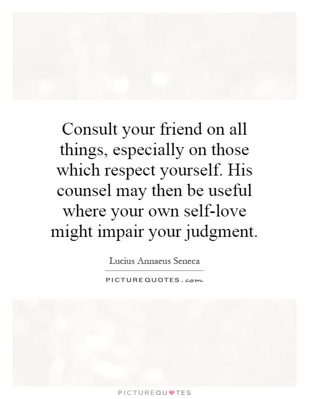 Consult your friend on all things, especially on those which respect yourself. His counsel may then be useful where your own self-love might impair your judgment Picture Quote #1