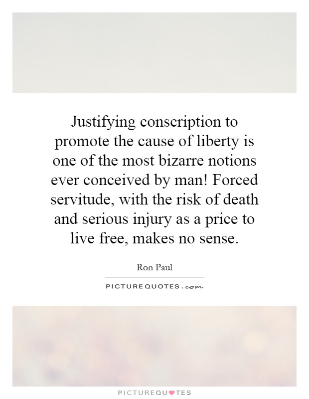Justifying conscription to promote the cause of liberty is one of the most bizarre notions ever conceived by man! Forced servitude, with the risk of death and serious injury as a price to live free, makes no sense Picture Quote #1