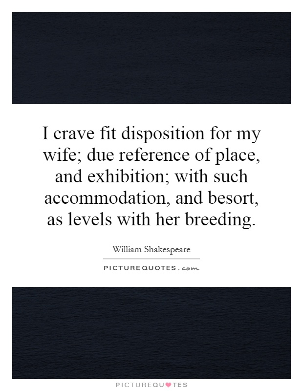 I crave fit disposition for my wife; due reference of place, and exhibition; with such accommodation, and besort, as levels with her breeding Picture Quote #1