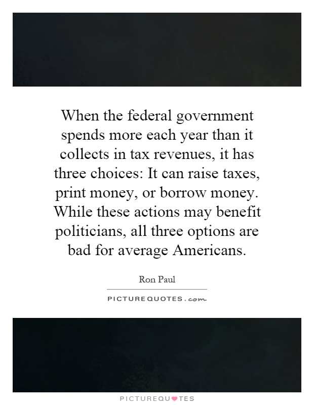 When the federal government spends more each year than it collects in tax revenues, it has three choices: It can raise taxes, print money, or borrow money. While these actions may benefit politicians, all three options are bad for average Americans Picture Quote #1
