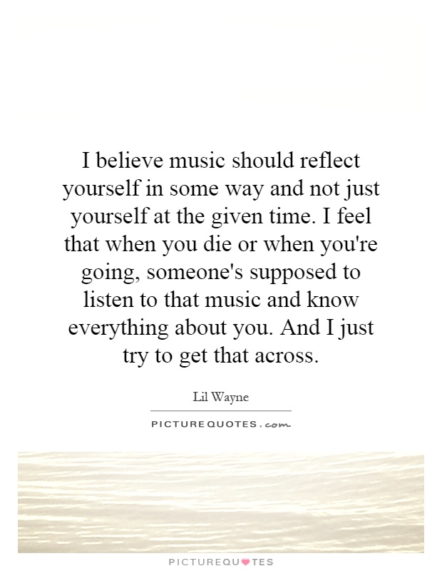 I believe music should reflect yourself in some way and not just yourself at the given time. I feel that when you die or when you're going, someone's supposed to listen to that music and know everything about you. And I just try to get that across Picture Quote #1